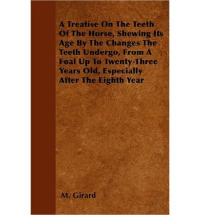 Download A Treatise On The Teeth Of The Horse, Shewing Its Age By The Changes The Teeth Undergo, From A Foal Up To Twenty-Three Years Old, Especially After The Eighth Year (Paperback) - Common pdf epub