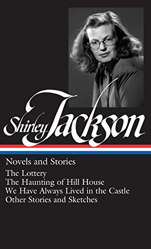 Shirley Jackson: Novels and Stories (The Lottery / The Haunting of Hill House / We Have Always Lived in the Castle)