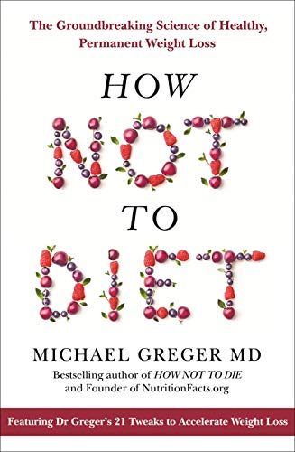 How Not To Diet: The Groundbreaking Science of Healthy, Permanent Weight Loss by Michael Greger