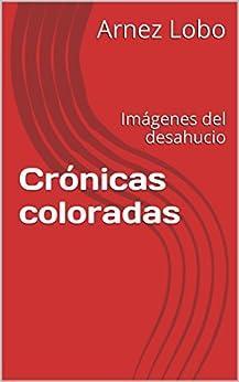 Crónicas coloradas: Imágenes del desahucio de [Lobo, Arnez]