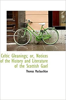 Book Celtic Gleanings: or, Notices of the History and Literature of the Scottish Gael