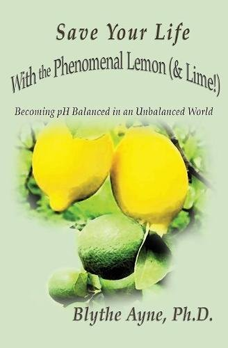 Save Your Life with the Phenomenal Lemon (& Lime!): Becoming Balanced in an Unbalanced World (How to Save Your Life)