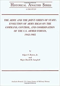The Army and the Joint Chiefs of Staff: Evolution of Army Ideas on the Command, Control, and Coordination of the U.S. Armed Forces, 1942-1985 (Historical Analysis Series)