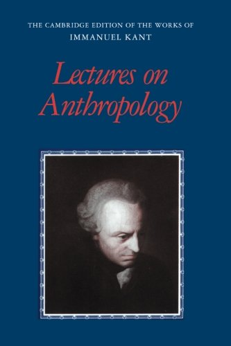 Lectures on Anthropology (The Cambridge Edition of the Works of Immanuel Kant) (Anthropology From A Pragmatic Point Of View)