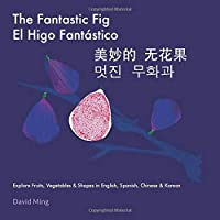 The Fantastic Fig: Explore Fruits, Vegetables, and Shapes in English, Spanish, Chinese & Korean (Bilingual Kids Series)