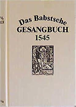 Das Babstsche Gesangbuch von 1545: Faksimiledruck (Documenta musicologica. Reihe 1, Druckschriften-Faksimiles)