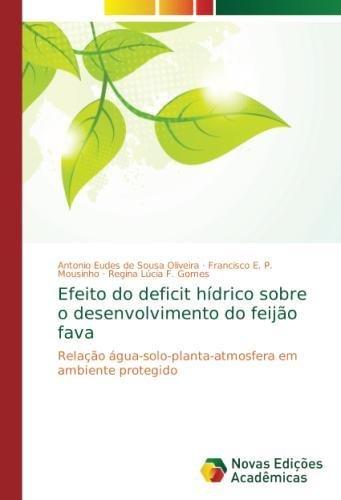 Efeito do deficit hdrico sobre o desenvolvimento do feijo fava: Relao gua-solo-planta-atmosfera em ambiente protegido (Portuguese Edition)