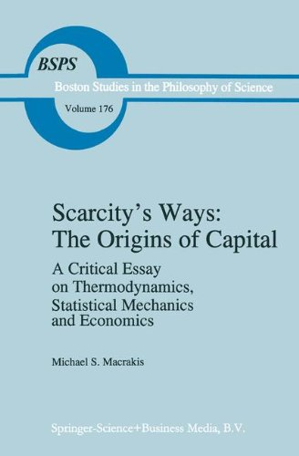 Scarcity's Ways: The Origins of Capital: A Critical Essay on Thermodynamics, Statistical Mechanics and Economics (Boston Studies in the Philosophy and History of Science)