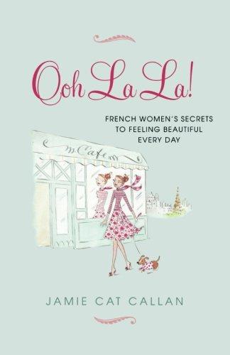 Ooh La La!:: French Women's Secrets to Feeling Beautiful Every Day [Jamie Cat Callan] (Tapa Blanda)