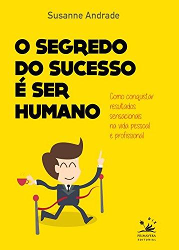 O segredo do sucesso é ser humano: Como conquistar resultados sensacionais na vida pessoal e profissional (BIZ)