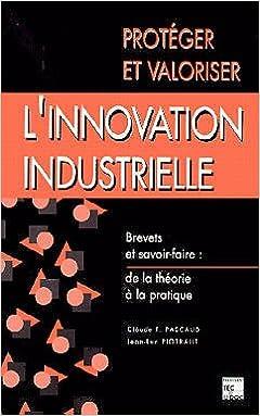 Protéger et valoriser l'innovation industrielle : Brevets et savoir-faire, de la théorie à la pratique pdf