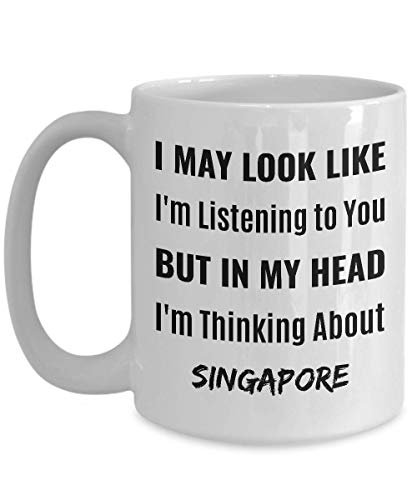 SINGAPORE Coffee Mug - I May Look Like I'm Listening to You But In My Head I'm Thinking About Singapore -