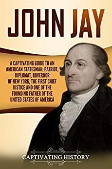 John Jay: A Captivating Guide to an American Statesman, Patriot, Diplomat, Governor of New York, the First Chief Justice, and One of the Founding Fathers of the United States of America by [History, Captivating]