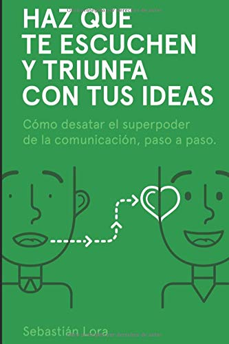 Haz que te escuchen y triunfa con tus ideas Cómo desatar el superpoder de la comunicación, paso a paso  [Lora, Sebastián] (Tapa Blanda)