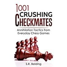1001 Crushing Checkmates: Annihilation Tactics from Everyday Chess Games (Everyday Chess Tactics Book 1)