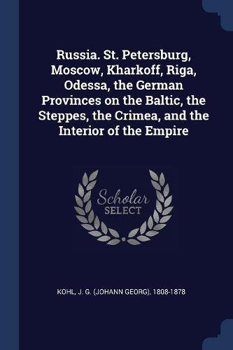 Russia. St. Petersburg, Moscow, Kharkoff, Riga, Odessa, the German Provinces on the Baltic, the Steppes, the Crimea, and the Interior of the Empire