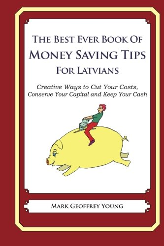 The Best Ever Book of Money Saving Tips for Latvians: Creative Ways to Cut Your Costs, Conserve Your Capital And Keep Your Cash PDF
