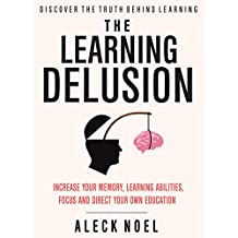The Learning Delusion: Discover The Truth Behind Learning: Increase Your Memory, Learning Abilities, Focus And Direct Your Own Education (BECOME A GENIUS)
