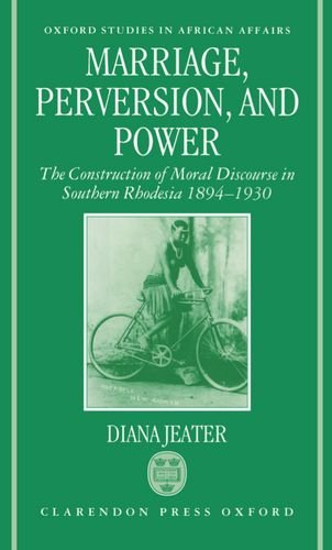 Marriage, Perversion, and Power: The Construction of Moral Discourse in Southern Rhodesia, 1894-1930 (Oxford Studies in African Affairs) by Diana Jeater