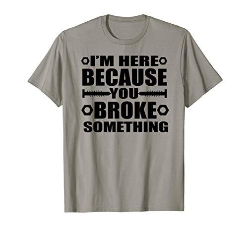I'm Here Because You Broke Something Funny Handyman T-Shirt