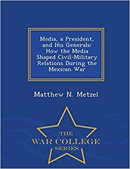 Media, a President, and His Generals: How the Media Shaped Civil-Military Relations During the Mexican War - War College Series by Metzel Matthew N. (2015-02-23)
