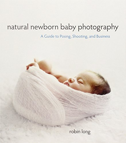 Natural Newborn Baby Photography: A Guide to Posing, Shooting, and Business (Business Baby)