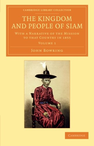 Siam Collection - The Kingdom and People of Siam: With a Narrative of the Mission to that Country in 1855 (Cambridge Library Collection - Perspectives from the Royal Asiatic Society) (Volume 1)