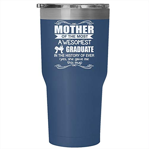 Mother Of The Most Awesome Graduate In The History Of Ever Tumbler 30 oz Stainless Steel, Awesome Mom Travel Mug, Gift for Outdoor Activity (Tumbler - Blue) -