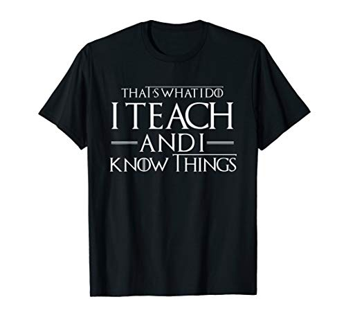 That's What I Do I Teach and I Know Things Teacher Shirt