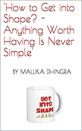How to Get into Shape? - Anything Worth Having Is Never Simple!: A woman's book of getting in shape, looking, feeling and living real good! (Best Way To Start Getting Back In Shape)