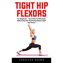 Tight Hip Flexors: For Beginners - Learn How To Effectively Reduce Hip Pain And Easily Release Tight Hip Flexors!