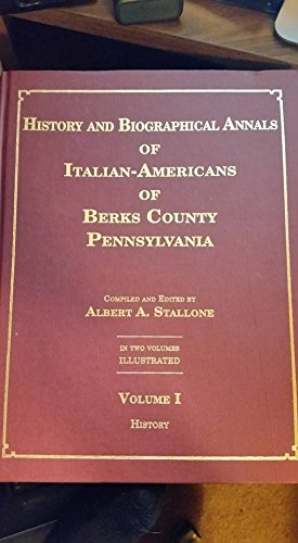 History and biographical annals of Italian-Americans of Berks County, Pennsylvania : embracing a concise history and a biographical record of representative families (Historical And Biographical Annals Of Berks County Pennsylvania)