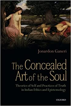 The Concealed Art of the Soul: Theories of the Self and Practices of Truth in Indian Ethics and Epistemology