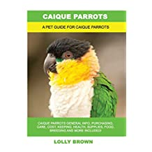Caique Parrots: Caique Parrots General Info, Purchasing, Care, Cost, Keeping, Health, Supplies, Food, Breeding and More Included! A Pet Guide for Caique Parrots