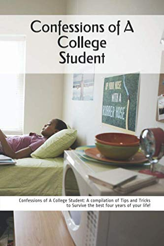 Confessions of A College Student: A Compilation of Tips and Tricks to Surviving the