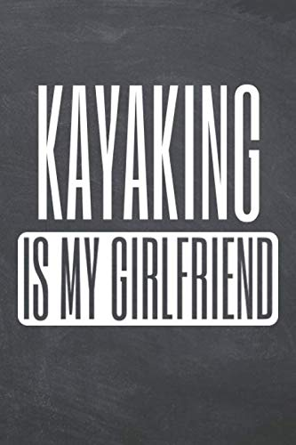 Kayaking is my Girlfriend: Kayaking Notebook, Planner or Journal - Size 6 x 9 - 110 Dot Grid Pages - Office Equipment, Supplies, Gear - Funny Kayaking Gift Idea for Christmas or Birthday