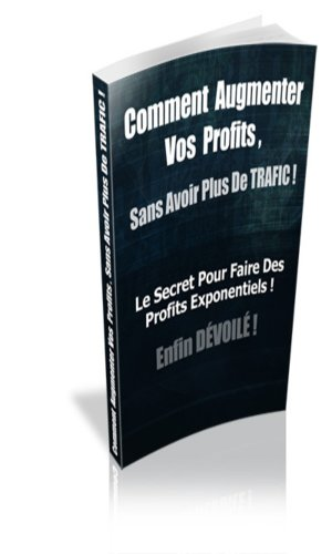 comment augmenter vos profits sans avoir plus de trafic (French Edition)