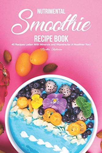 Nutrimental Smoothie Recipe Book: 49 Recipes Laden With Minerals and Vitamins for A Healthier You! by Martha Stephenson