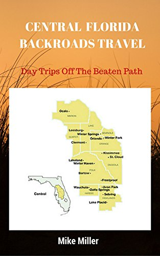 Mike Miller - Central Florida Backroads Travel: Day Trips Off The Beaten Path: Towns, Beaches, Historic Sites, Wineries, Attractions (FLORIDA BACKROADS TRAVEL GUIDES Book 5)