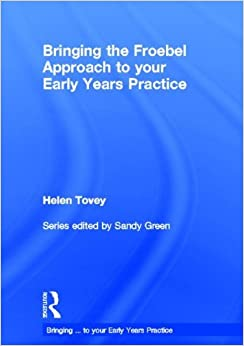 Bringing the Froebel Approach to your Early Years Practice (Bringing... to Your Early Years Practice) by Helen Tovey (2012-10-02)