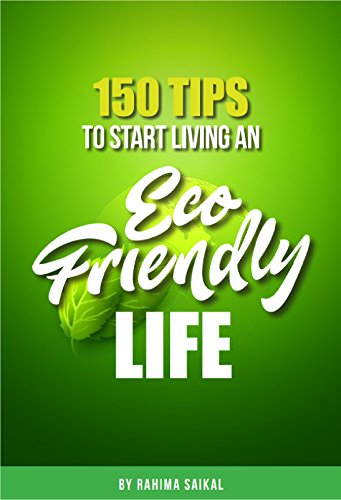 150 Tips to start an eco friendly life: 150 Tips & Tricks to Save The Environment and Your Money