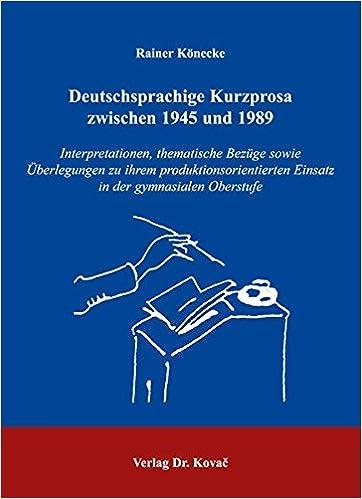 Deutschsprachige Kurzprosa zwischen 1945 und 1989: Interpretationen, thematische Bezüge sowie Ãœberlegungen zu ihrem produktionsorientierten Einsatz in der gymnasialen Oberstufe