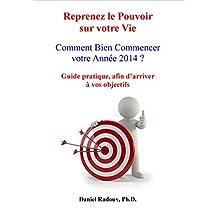 Reprenez le pouvoir sur votre vie - Comment bien commencer votre année 2014 - Guide pratique, afin d'arriver à vos objectifs (French Edition)