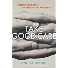 Take Good Care: Finding Your Joy in Compassionate Caregiving