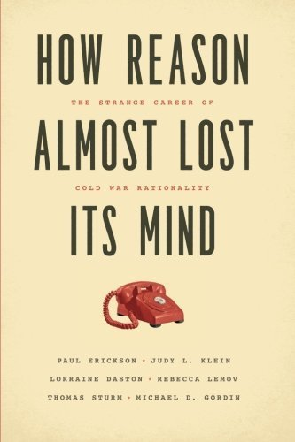 How Reason Almost Lost Its Mind: The Strange Career of Cold War Rationality by Paul Erickson (2015-11-17)