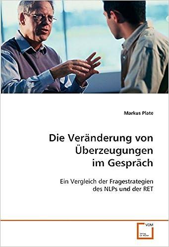 Die Veränderung von Überzeugungen im Gespräch: Ein Vergleich der Fragestrategien des NLPs und der RET (German Edition)