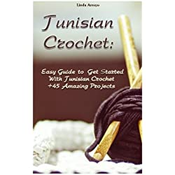 Tunisian Crochet: Easy Guide to Get Started With Tunisian Crochet +45 Amazing Projects: (Crochet Patterns, Crochet for Beginners) (Crochet Books Patterns, Cute And Easy Crochet) (Volume 1)