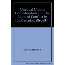 Unequal Union Confederation and the Roots of Conflict in the Canadas 1815-1873