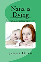 Nana is Dying: Informing your child that a loved one is dying Speaking to your child about death Working through Grief