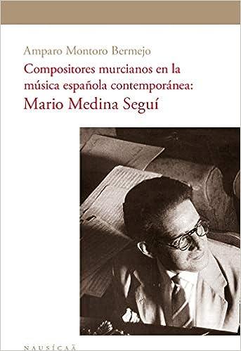 Compositores murcianos en la música española contemporánea: Mario Medina Seguí HISTORIA: Amazon.es: Amparo Montoro Bermejo, Amparo Montoro Bermejo: Libros